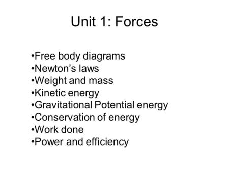 Unit 1: Forces Free body diagrams Newton's laws Weight and mass Kinetic energy Gravitational Potential energy Conservation of energy Work done Power and.
