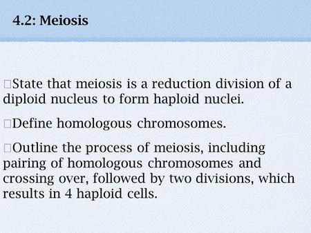 4.2: Meiosis ★State that meiosis is a reduction division of a diploid nucleus to form haploid nuclei. ★Define homologous chromosomes. ★Outline the process.