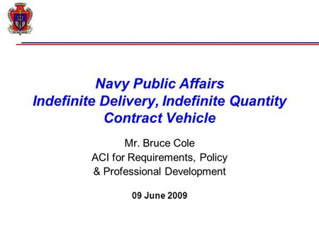 Navy Public Affairs Indefinite Delivery, Indefinite Quantity Contract Vehicle Mr. Bruce Cole ACI for Requirements, Policy & Professional Development 09.