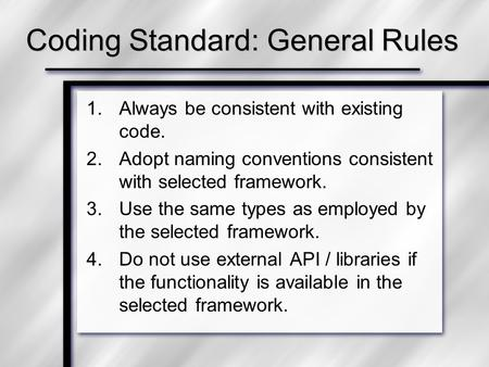 Coding Standard: General Rules 1.Always be consistent with existing code. 2.Adopt naming conventions consistent with selected framework. 3.Use the same.