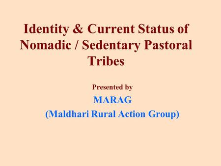 Identity & Current Status of Nomadic / Sedentary Pastoral Tribes Presented by MARAG (Maldhari Rural Action Group)