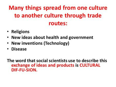 Many things spread from one culture to another culture through trade routes: Religions New ideas about health and government New inventions (Technology)