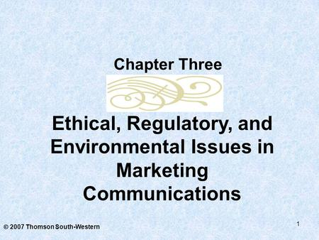 1  2007 Thomson South-Western Ethical, Regulatory, and Environmental Issues in Marketing Communications Chapter Three.