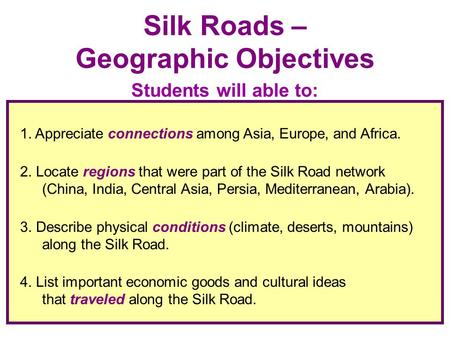 1. Appreciate connections among Asia, Europe, and Africa. 2. Locate regions that were part of the Silk Road network (China, India, Central Asia, Persia,