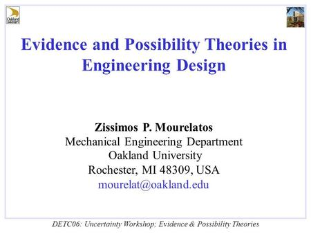 DETC06: Uncertainty Workshop; Evidence & Possibility Theories Evidence and Possibility Theories in Engineering Design Zissimos P. Mourelatos Mechanical.