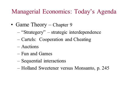 "Managerial Economics: Today's Agenda Game Theory – Chapter 9 –""Strategery"" – strategic interdependence –Cartels: Cooperation and Cheating –Auctions –Fun."