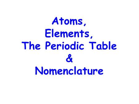 Atoms, Elements, The Periodic Table & Nomenclature.