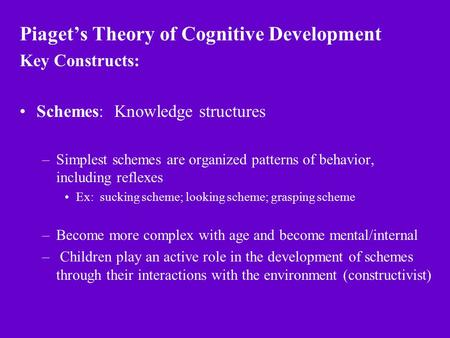 Piaget's Theory of Cognitive Development Key Constructs: Schemes: Knowledge structures –Simplest schemes are organized patterns of behavior, including.