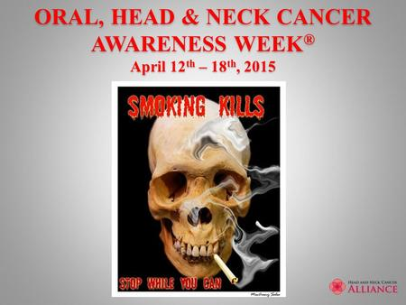 ORAL, HEAD & NECK CANCER AWARENESS WEEK ® April 12 th – 18 th, 2015.