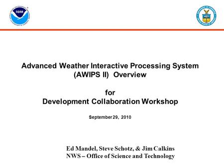 Advanced Weather Interactive Processing System (AWIPS II) Overview for Development Collaboration Workshop September 29, 2010 Ed Mandel, Steve Schotz,