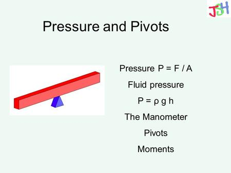 Pressure and Pivots Pressure P = F / A Fluid pressure P = ρ g h The Manometer Pivots Moments.