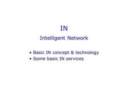 IN Intelligent Network Basic IN concept & technology Some basic IN services.