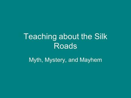 Teaching about the Silk Roads Myth, Mystery, and Mayhem.
