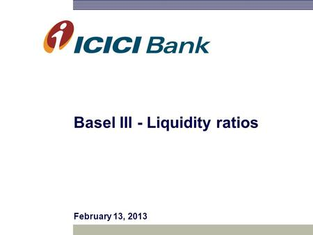Basel III - Liquidity ratios February 13, 2013. 2 Views or opinions in this presentation are solely those of the presenter and do not necessarily represent.