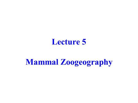 Lecture 5 Mammal Zoogeography. Phylogeny of Mesozoic Mammals ? ? ? ? MARSUPIALSPLACENTALS MONOTREMES Kuehneotheriidae Peramuridae Morganucodontidae Multiturberculata.