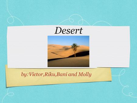 Desert by:Victor,Riku,Bani and Molly. Deserts around the world In the world there are many deserts. For example: South Africa, North Western Mexico, Arizona,
