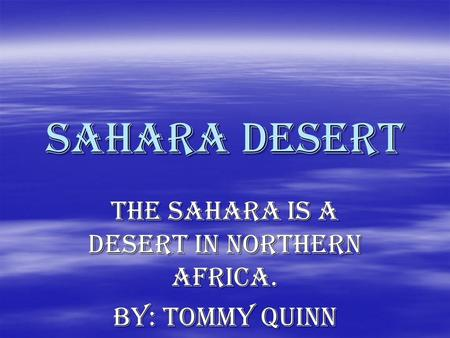 Sahara desert The Sahara is a desert in Northern Africa. By: Tommy Quinn.