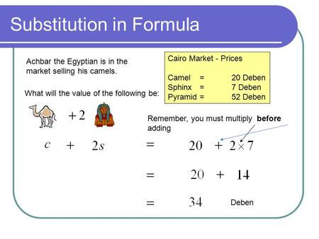 Substitution in Formula Achbar the Egyptian is in the market selling his camels. Cairo Market - Prices Camel=20 Deben Sphinx=7 Deben Pyramid=52 Deben What.