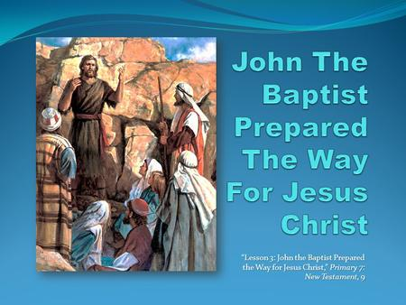 """Lesson 3: John the Baptist Prepared the Way for Jesus Christ,"" Primary 7: New Testament, 9."