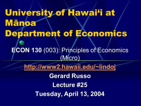 University of Hawai'i at Mānoa Department of Economics ECON 130 (003): Principles of Economics (Micro)  Gerard Russo Lecture.