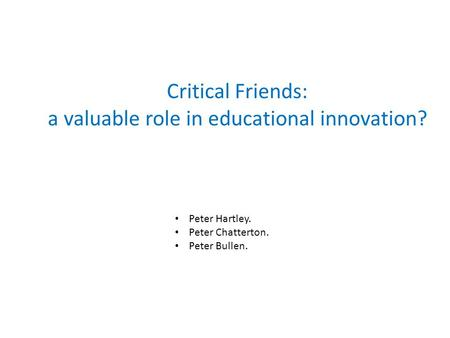 Critical Friends: a valuable role in educational innovation? Peter Hartley. Peter Chatterton. Peter Bullen.