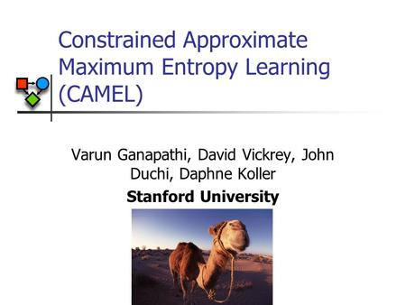 Constrained Approximate Maximum Entropy Learning (CAMEL) Varun Ganapathi, David Vickrey, John Duchi, Daphne Koller Stanford University TexPoint fonts used.