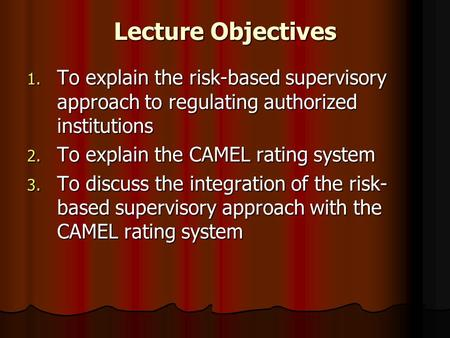 Lecture Objectives To explain the risk-based supervisory approach to regulating authorized institutions To explain the CAMEL rating system To discuss the.