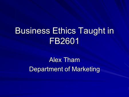 Business Ethics Taught in FB2601 Alex Tham Department of Marketing.