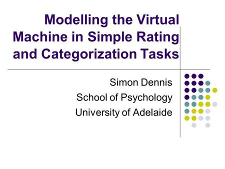 Modelling the Virtual Machine in Simple Rating and Categorization Tasks Simon Dennis School of Psychology University of Adelaide.