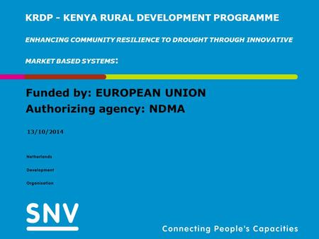 Funded by: EUROPEAN UNION Authorizing agency: NDMA 13/10/2014 KRDP - KENYA RURAL DEVELOPMENT PROGRAMME ENHANCING COMMUNITY RESILIENCE TO DROUGHT THROUGH.