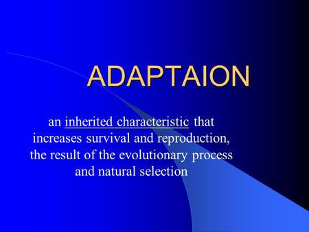 ADAPTAION an inherited characteristic that increases survival and reproduction, the result of the evolutionary process and natural selection.