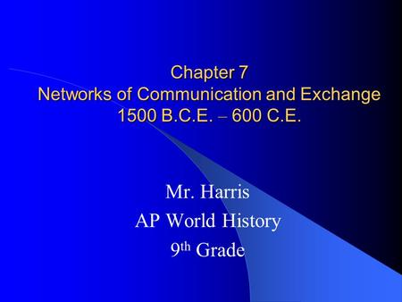 Chapter 7 Networks of Communication and Exchange 1500 B.C.E. – 600 C.E. Mr. Harris AP World History 9 th Grade.