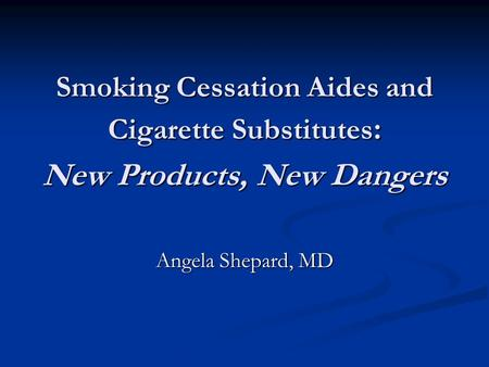 Smoking Cessation Aides and Cigarette Substitutes : New Products, New Dangers Angela Shepard, MD.