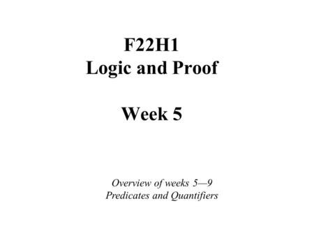 F22H1 Logic and Proof Week 5 Overview of weeks 5—9 Predicates and Quantifiers.