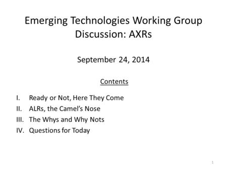 Emerging Technologies Working Group Discussion: AXRs September 24, 2014 1 Contents I.Ready or Not, Here They Come II.ALRs, the Camel's Nose III.The Whys.