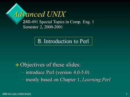 240-491 Adv. UNIX:Perl/81 Advanced UNIX v Objectives of these slides: –introduce Perl (version 4.0-5.0) –mostly based on Chapter 1, Learning Perl 240-491.