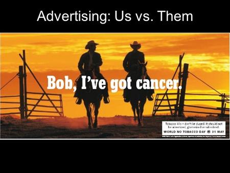 "Advertising: Us vs. Them. Tobacco advertising goes way back… Before women ""won their rights""… Before advertising was a profession… Before there was sound."
