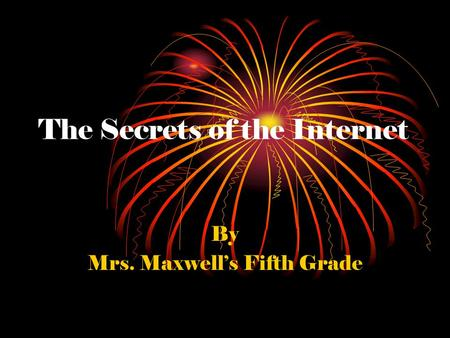 The Secrets of the Internet By Mrs. Maxwell's Fifth Grade.