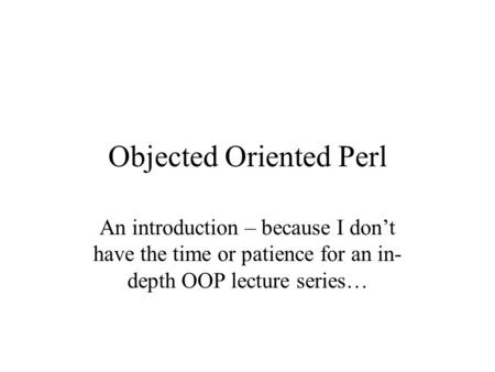 Objected Oriented Perl An introduction – because I don't have the time or patience for an in- depth OOP lecture series…