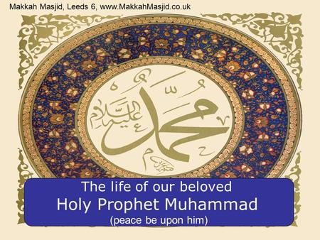 The life of our beloved Holy Prophet Muhammad (peace be upon him) Makkah Masjid, Leeds 6, www.MakkahMasjid.co.uk.