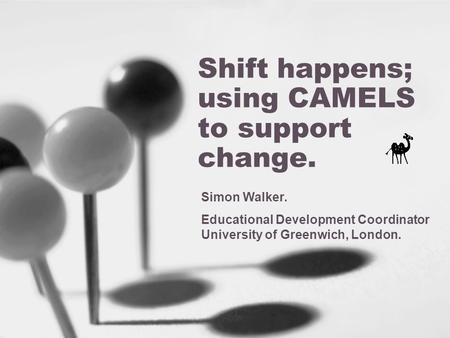 Shift happens; using CAMELS to support change. Simon Walker. Educational Development Coordinator University of Greenwich, London.