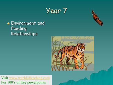 Year 7  Environment and Feeding Relationships Visit www.worldofteaching.comwww.worldofteaching.com For 100's of free powerpoints.