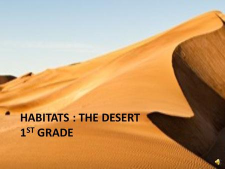 HABITATS : THE DESERT 1 ST GRADE DESERT A DESERT is a habitat. The desert is very dry. A desert gets a lot of sunlight.