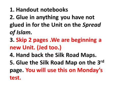 1. Handout notebooks 2. Glue in anything you have not glued in for the Unit on the Spread of Islam. 3. Skip 2 pages.We are beginning a new Unit. (Jed too.)