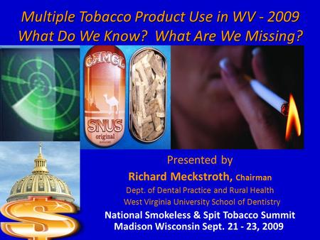 Multiple Tobacco Product Use in WV - 2009 What Do We Know? What Are We Missing? Presented by Richard Meckstroth, Chairman Dept. of Dental Practice and.