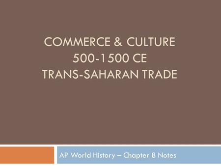 COMMERCE & CULTURE 500-1500 CE TRANS-SAHARAN TRADE AP World History – Chapter 8 Notes.
