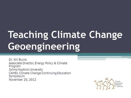 Teaching Climate Change Geoengineering Dr. Wil Burns Associate Director, Energy Policy & Climate Program Johns Hopkins University CAMEL Climate Change.