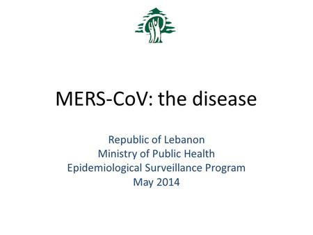 MERS-CoV: the disease Republic of Lebanon Ministry of Public Health Epidemiological Surveillance Program May 2014.