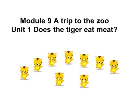 Module 9 A trip to the zoo Unit 1 Does the tiger eat meat?