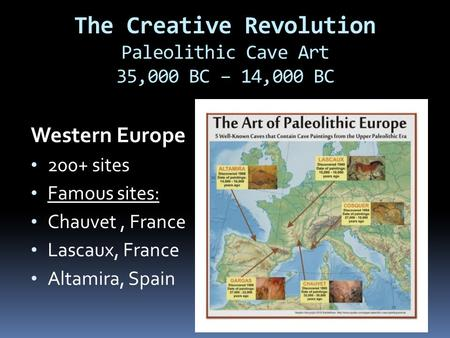 The Creative Revolution Paleolithic Cave Art 35,000 BC – 14,000 BC Western Europe 200+ sites Famous sites: Chauvet, France Lascaux, France Altamira, Spain.
